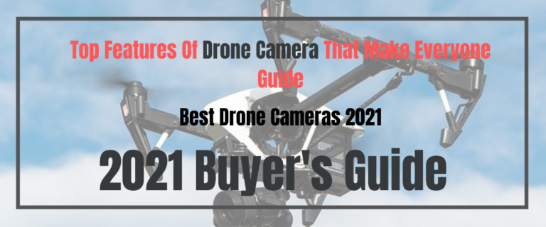 Top Features Of Drone Camera That Make Everyone Guide