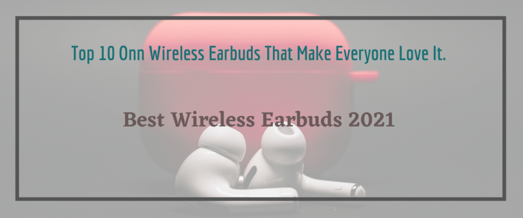 Read more about the article Top 10 Onn Wireless Earbuds That Make Everyone Love It.